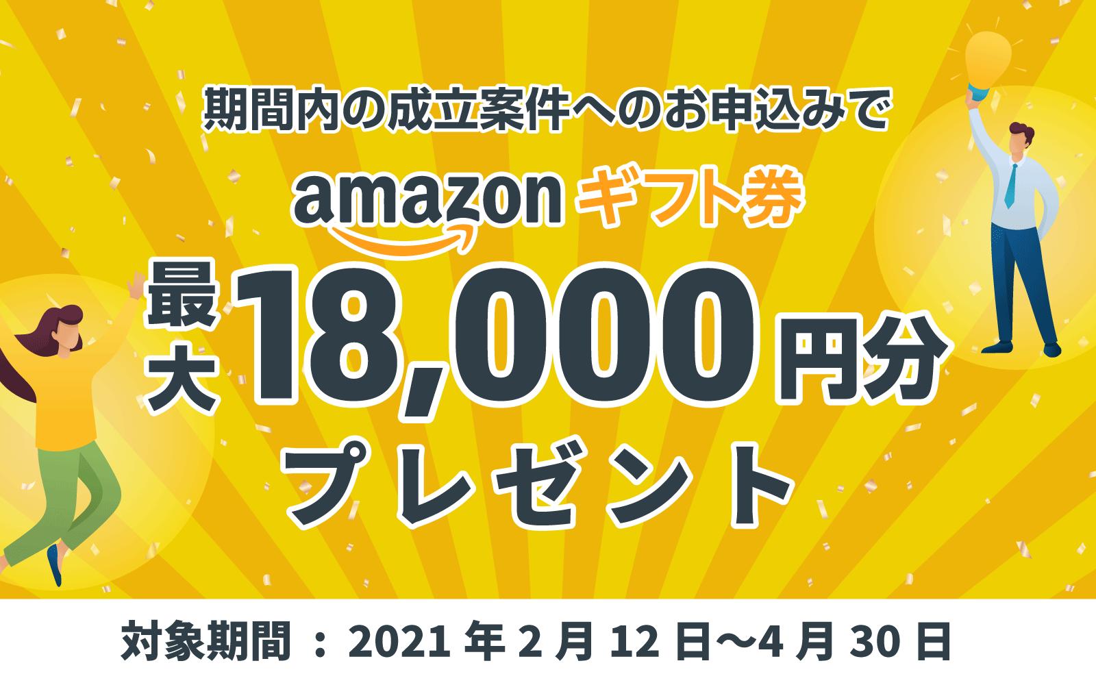 期間内の成立案件へのお申込みでamazonギフト券最大18,000円分プレゼント 対象期間:2021年2月12日〜2021年4月30日
